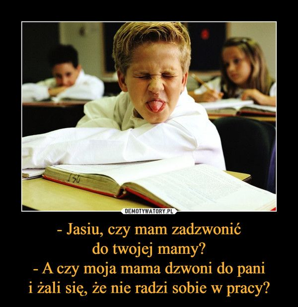 - Jasiu, czy mam zadzwonićdo twojej mamy?- A czy moja mama dzwoni do panii żali się, że nie radzi sobie w pracy? –
