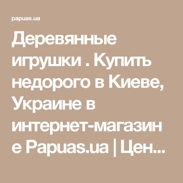 Деревянные игрушки . Купить недорого в Киеве, Украине в интернет-магазине Papuas.ua | Цена и отзывы.