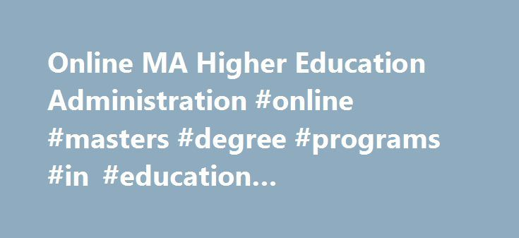 Online MA Higher Education Administration #online #masters #degree #programs #in #education #administration http://tucson.remmont.com/online-ma-higher-education-administration-online-masters-degree-programs-in-education-administration/  # Master of Arts in Education with a Specialization in Higher Education Administration Online Complete Coursework: as little as 15 months Credit Hours: 36 Tuition: $451 per credit hour* The Master of Arts (M.A.) in Education with an emphasis in Higher…