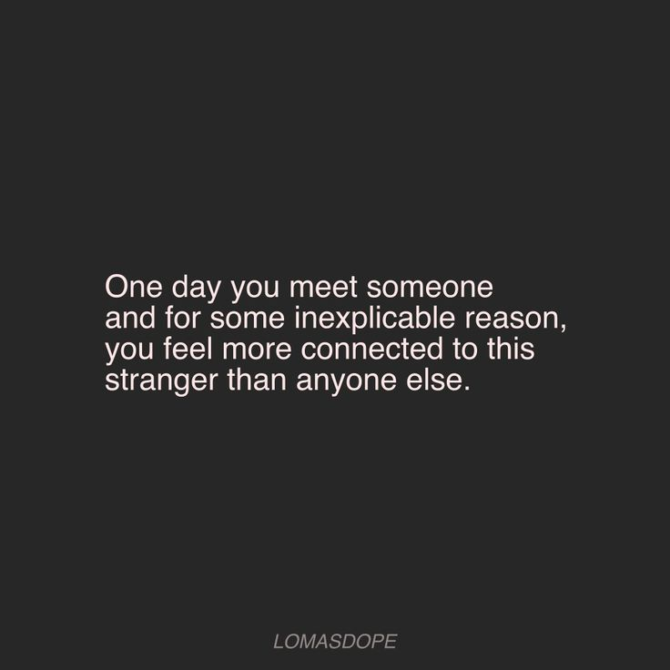 One Day You Meet Someone And For Some Inexplicable Reason You Feel