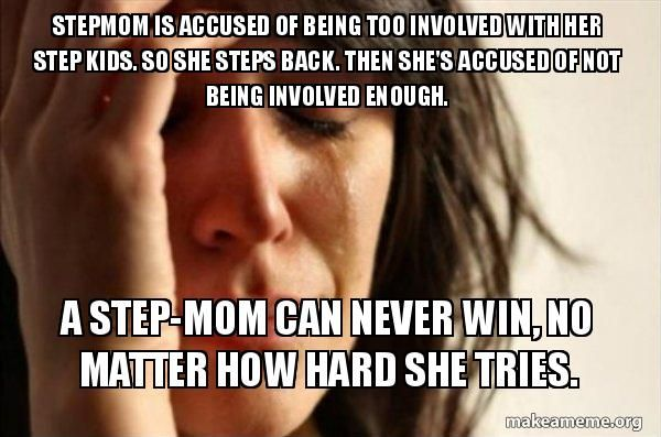 Stepmom is accused of being too involved with her step kids. So she steps back. Then she's accused of not being involved enough. A step-mom can never win, no matter how hard she tries. - First World Problems