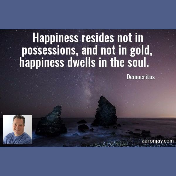 Happiness resides not in possessions, and not in gold, happiness dwells in the soul. -Democritus