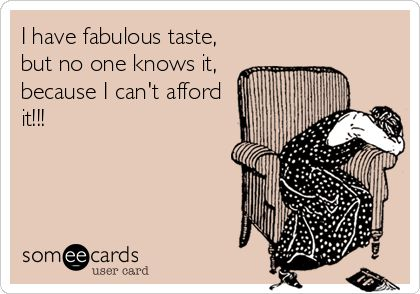 I have fabulous taste, but no one knows it, because I can't afford it!!!