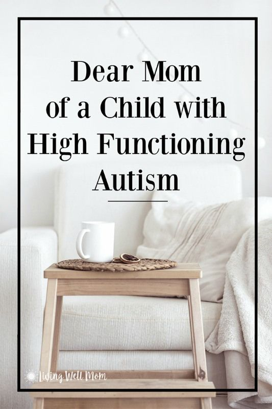 Dear Mom of a Child with High Functioning Autism….