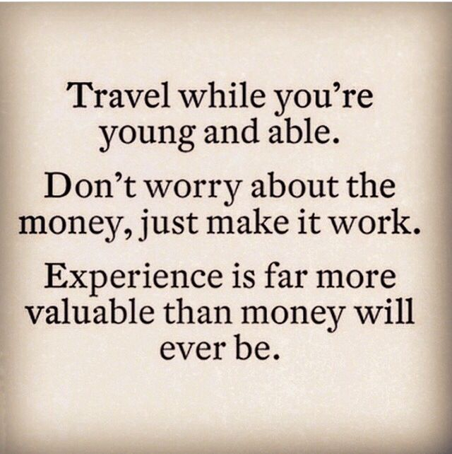 Travel while you're young and able. Don't worry about the money, just make it work. Experience is far more but valuable than money will ever be. ~ well, I'm not 'young', but I reckon I've still got some traveling to do :)