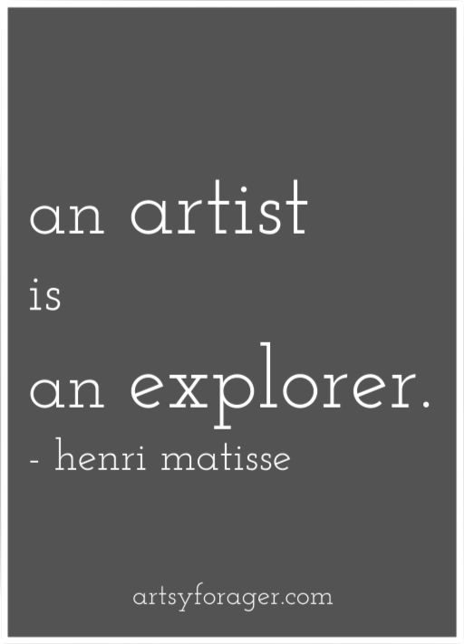 """An artist is an explorer. He should begin by seeking himself, seeing himself act. Then, not restraining itself. And above all, not being easily satisfied."" Henri Matisse"