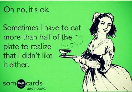 Oh no, it's okay. Sometimes I have to eat more than half of the plate to realize that I didn't like it either.