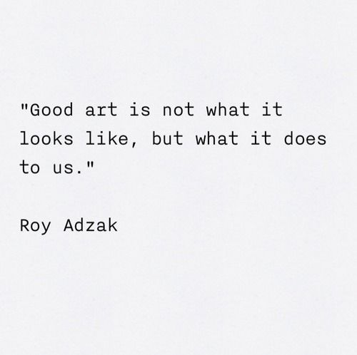 """Good art is not what it looks like, but what it does to us."" -Roy Adzak  Quote via Art Quotes Tumblr #art #quotes"