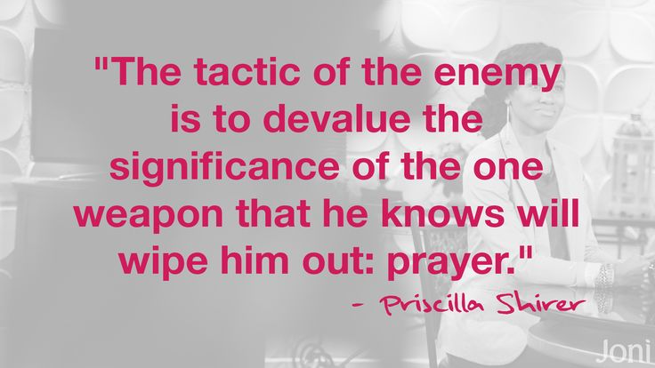 """""""The tactic of the enemy is to devalue the significance of the one weapon that he knows will wipe him out: prayer."""" - Priscilla Shirer [Daystar.com]"""