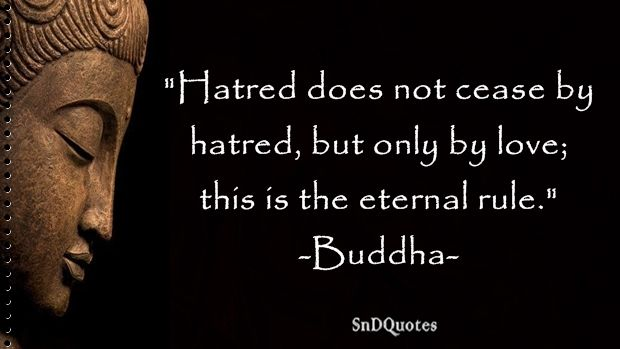 FAMOUS BUDDHA QUOTES : Hatred does not cease by hatred, but only by love; this is the eternal rule. Buddha