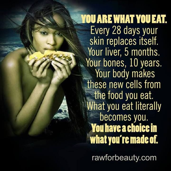 You are what you eat! Every 28 days your skin replaces itself, your bones every 10 years. Exciting stuff!