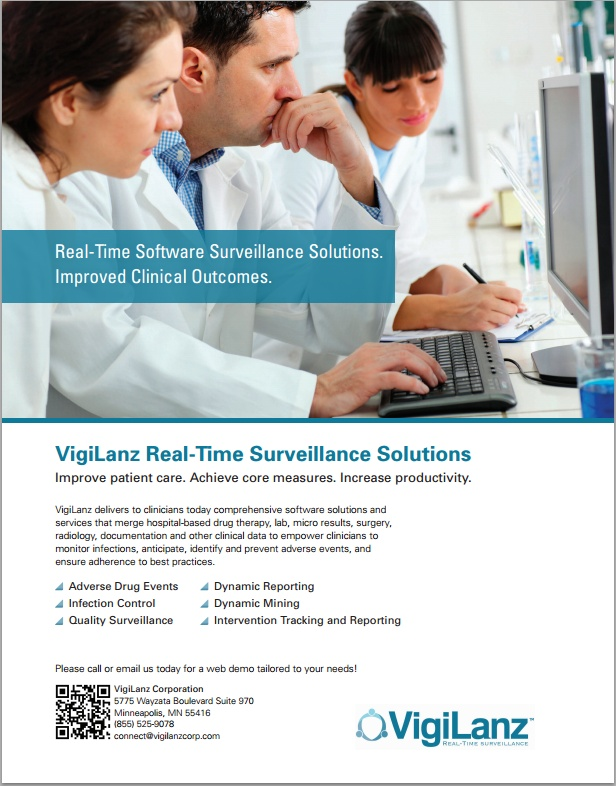 VigiLanz Dynamic PharmacoVigilance® Real-time Software. Real-time Surveillance. - VigiLanz software dynamically merges patient pharmacy, lab, micro and diagnosis data in real-time enabling pharmacists to easily anticipate and prevent adverse drug events, automate renal clearance management, identify-then-act on critical labs and significantly improve efficiency and patient care. Way #8 Winter 2012 / Improving Patient Care & Hospital Pharmacy Cost Containment.  ----- (As seen in the WINTER…