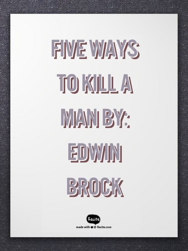 """5 ways to kill a man by edwin brock essay How to listen to the sea, or to stars, or clouds, or bones  center, bake apple pie,  lose 20 pounds in a week, write a five paragraph essay  there's also (for high- school students) edwin brock's, """"five ways to kill a man"""", and """"tract"""" by william."""