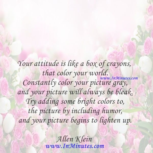 Your attitude is like a box of crayons that color your world. Constantly color your picture gray, and your picture will always be bleak. Try adding some bright colors to the picture by including humor, and your picture begins to lighten up.  Allen Klein