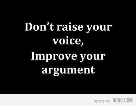 truth. Don't raise your voice, improve your argument