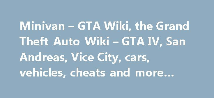 Minivan – GTA Wiki, the Grand Theft Auto Wiki – GTA IV, San Andreas, Vice City, cars, vehicles, cheats and more #electric #car http://car.nef2.com/minivan-gta-wiki-the-grand-theft-auto-wiki-gta-iv-san-andreas-vice-city-cars-vehicles-cheats-and-more-electric-car/  #minivan # Related vehicle(s) Contents Design The Minivan is modeled after the fourth generation Dodge[...]