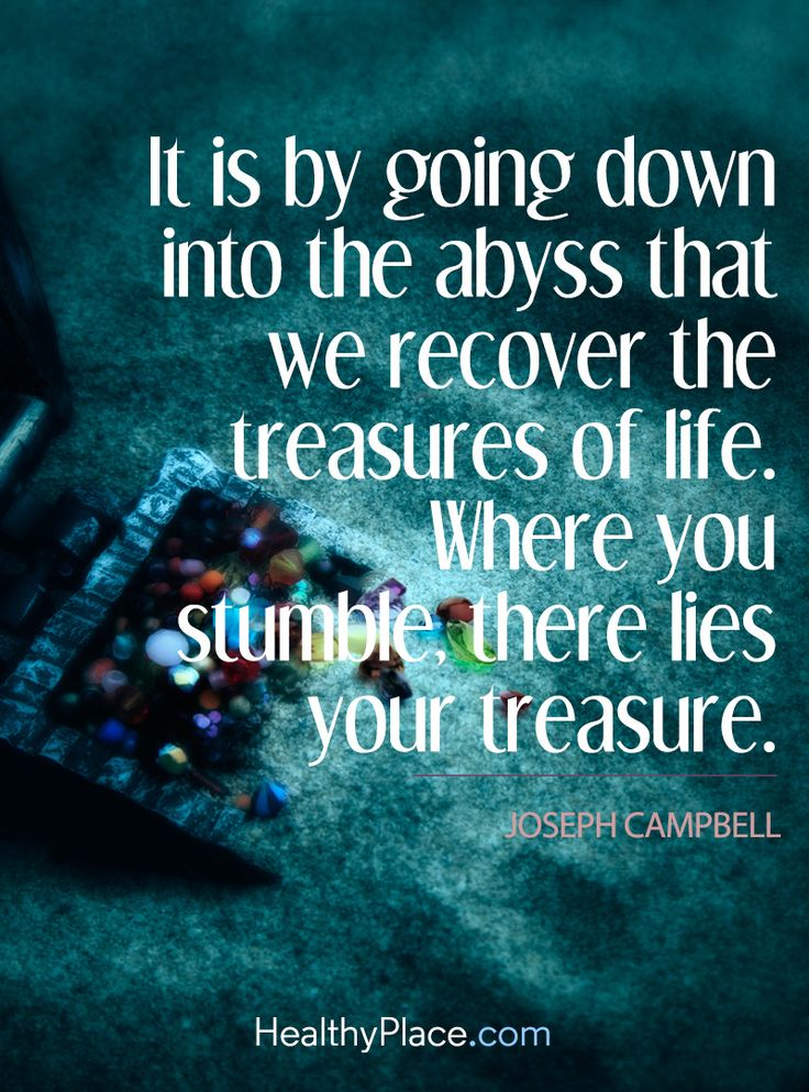 Quote on addiction: It is by going down into the abyss that we recover the treasures of life, Where you stumble, there lies your treasure - Joseph Campbell. www.HealthyPlace.com