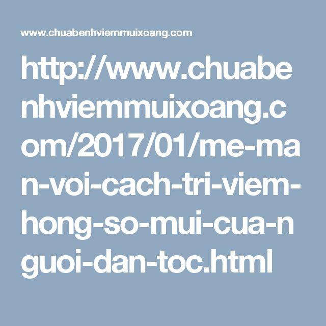 http://www.chuabenhviemmuixoang.com/2017/01/me-man-voi-cach-tri-viem-hong-so-mui-cua-nguoi-dan-toc.html