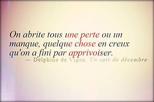 """""""On abrite tous une perte ou un manque...""""Delphine de Vigan """"Un soir de Décembre"""""""