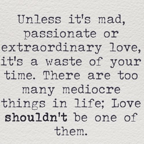 Unless it's mad, passionate or extraordinary...  One of my favorite quotes <3 the best is when the universe provides all the extraordinary, incredible romance unexpectedly :) knocks me off my feet