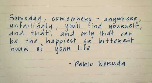 Someday, somewhere.....Pablo Neruda