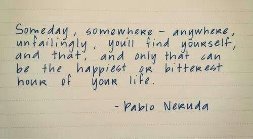 Someday, somewhere.....Pablo Neruda