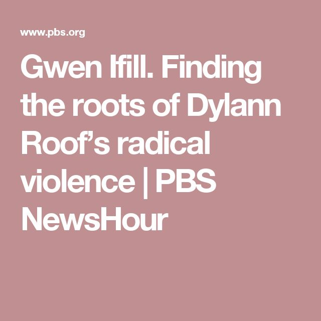 Gwen Ifill,Paul Butler and more. Finding the roots of Dylann Roof's radical violence | PBS NewsHour. (Structural violence)