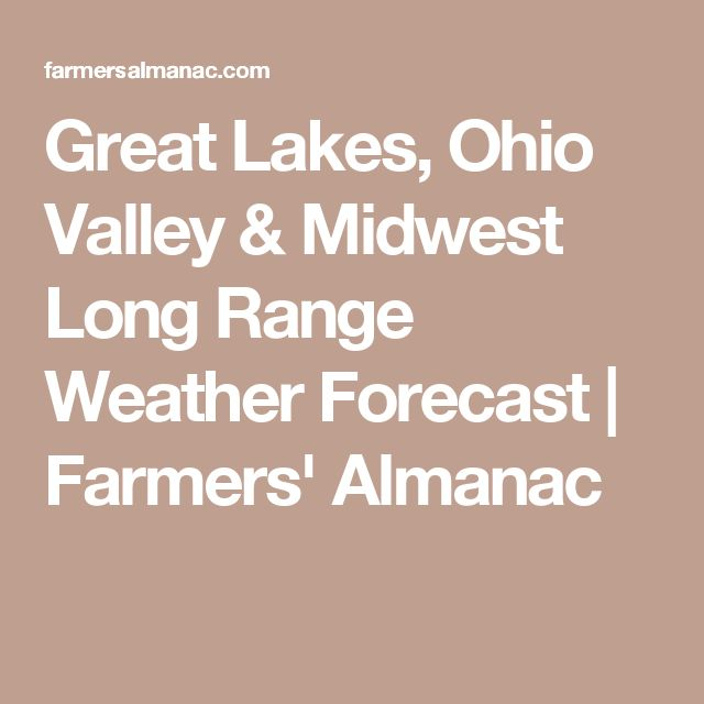 Great Lakes, Ohio Valley & Midwest Long Range Weather Forecast | Farmers' Almanac