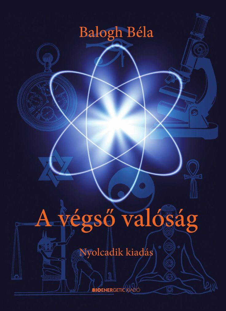 """Balogh Béla: A végső valóság  A könyv talán az első olyan mű, ami áthidalja a materialista, az idealista és az ezoterikus világnézet közötti szakadékot. """"Ugyanazt az Univerzumot próbáljuk több oldalról is megvizsgálni és megérteni. Hogy létezik, hogy annyi tudományos kutatás, filozófia és -isteni parancsolat- (azaz útmutatás) ellenére sem sikerült megalkotnunk az Univerzum modelljét, vagyis egy olyan egységes világképet, amiben békésen és egymást kiegészítve fér el mindaz, ami a világunk és…"""
