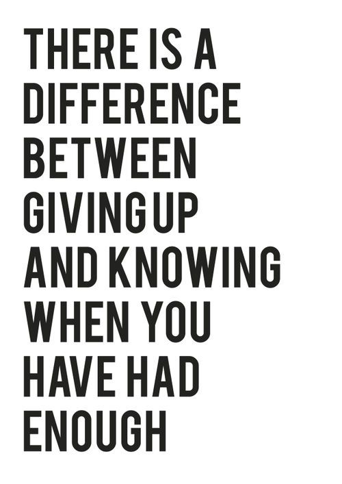 There is difference between #GivingUp and knowing when you had enough. #quote