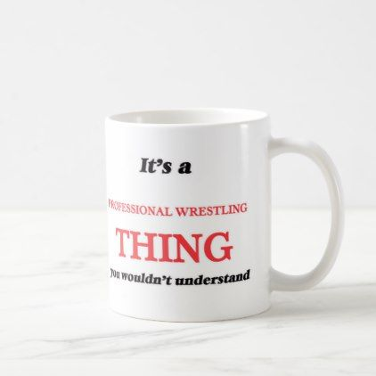 It's a Professional Wrestling thing you wouldn't Coffee Mug - professional gifts custom personal diy