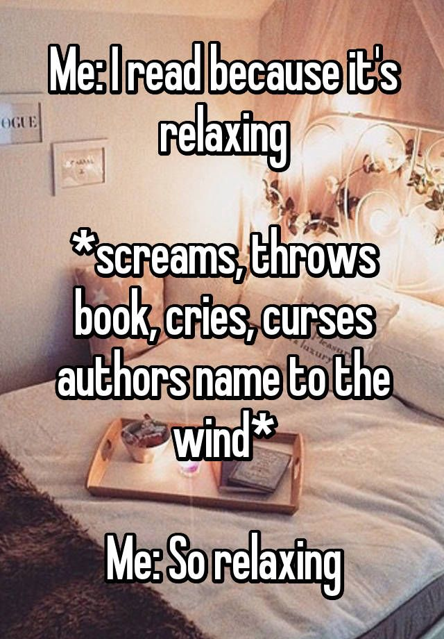 """Me: I read because it's relaxing  *screams, throws book, cries, curses authors name to the wind*  Me: So relaxing"""