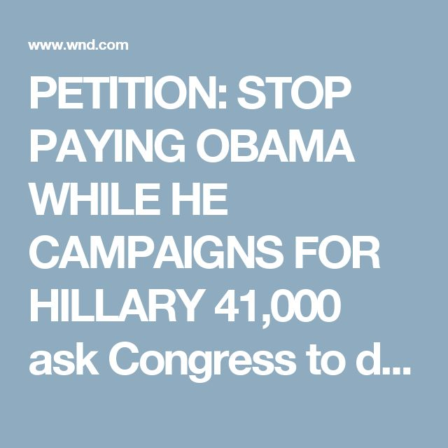 PETITION: STOP PAYING OBAMA WHILE HE CAMPAIGNS FOR HILLARY 41,000 ask Congress to dock president's salary for political activities