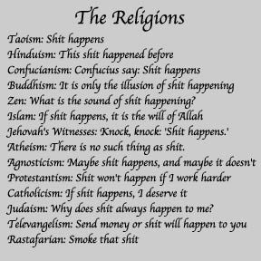 The Religions Taoism: Shit happens Hinduism: This shit happened before Confucianism: Confucius say; Shit happens Buddhism: It's only the illusion of shit happening Zen: What is the sound of shit happening Islam: If shit happens, it is the will of Allah Jehovah's Witnesses: Knock, knock: 'Shit Happens' Atheism: There is no such thing as shit. Agnosticism: Maybe shit happens, and Maybe it doesn't Protestantism: Shit won't happen if I work harder Catholicism: If shit happens, Ideserve it Jud