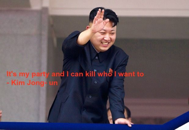 """""""It's my party and I can kill who I want to.""""- Kim Jong-un. North Korean dictator Kim Jong- un kills ex-girlfriend and musicians who have been accused of making and selling porn.  Sounds like the favourite hit song-sorry for that pun of many a world leader these days, dictators, and um not so obviously dictatorial."""
