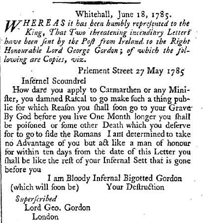 securelyonafairywing:  yeoldenews:  The London Gazette used to print threatening letters received by various politicians/noblemen and offer rewards for the capture of the authors of said letters. Many of them are quite wonderful. It's like reading a selection of the finest 200 year old YouTube comments. (source: The London Gazette, June 18, 1785.)  I am Bloody Infernal Bigotted Gordon, (which will soon be) Your Destruction. Dying.