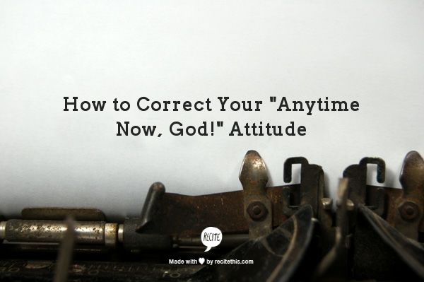 """Click the picture and watch my video to correct your """"Anytime Now, God!"""" Attitude.  If you are getting tired of waiting on God to do something you have been praying about, you may be interested to find out why He hasn't yet.  Watch my video at www.ginaduke.com."""