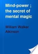 """Mind-Power: The Secret of Mental Magic"" - William Walker Atkinson, 1912, 441 pp."
