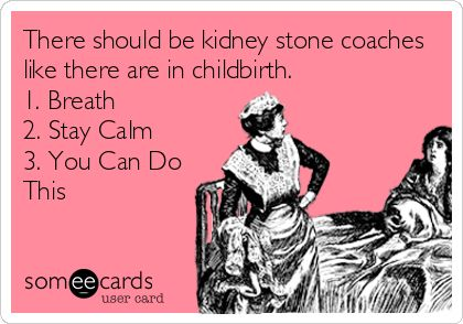 Kidney Stone Coaches @Jill Meyers Meyers Van Hoven ! Yes! My labors were shorter than passing that stone! I'll be your coach Jill if you ever have another and you can be mine!