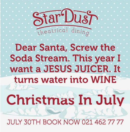 Merry Christmas!!!! Dear Santa, Screw the Soda Stream. This year I want a JESUS JUICER. It turns water into WINE. Funny Christmas in July. StarDust Theatrical Dining Cape Town South Africa