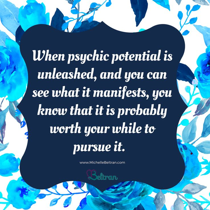 When psychic potential is unleashed, and you can see what it manifests, you know that it is probably worth your while to pursue it.