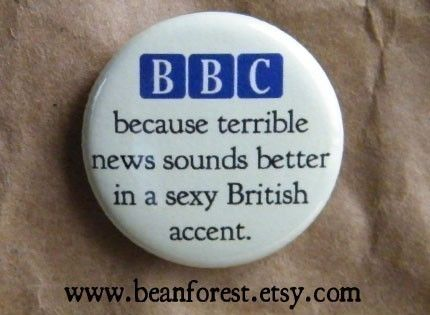 BBC: Because terrible news sounds better in a sexy British accent.