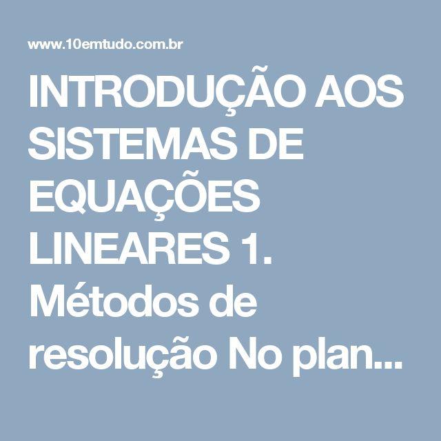 INTRODUÇÃO AOS SISTEMAS DE EQUAÇÕES LINEARES  1. Métodos de resolução No plano, duas retas não paralelas encontram-se exatamente em um ponto. A partir das equações das retas podemos determinar as coordenadas desse ponto.  Por exemplo, sejam as retas de equações:  x + 2y = 4  2x + y = 5    Note que as coordenadas do ponto de intersecção P devem satisfazer cada uma das equações. Para determiná-las devemos resolver o sistema formado pelas equações das duas retas.
