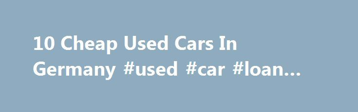 10 Cheap Used Cars In Germany #used #car #loan #rates http://car.remmont.com/10-cheap-used-cars-in-germany-used-car-loan-rates/  #german cars for sale # 10 Cheap Used Cars In Germany Germany is one of the top car manufacturers in the business, making our list of 10 cheap used cars in Germany both practical and viable. Buying pre-owned vehicles is a wise, budget-conscience move. Since you have opted to purchase a German car, you can […]The post 10 Cheap Used Cars In Germany #used #car #loan…