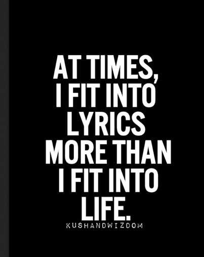 True. I have to have deep meaningful music that I can fit into lyrically and have connection with.