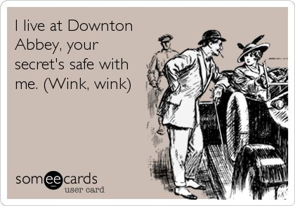 I live at Downton Abbey, your secret's safe with me. (Wink, wink).