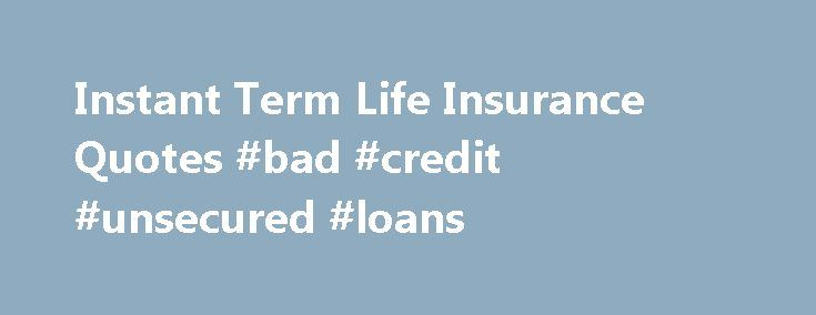 Instant Term Life Insurance Quotes #bad #credit #unsecured #loans http://insurances.remmont.com/instant-term-life-insurance-quotes-bad-credit-unsecured-loans/  #advantage insurance # Instant Term Life Insurance Quotes Now The Advantage One Insurance website helps you find the right insurance policies to best suit your needs. If you're interested in getting a quote first read our brief introduction to the basics of life insurance below, then answer a few questions about yourself in the…