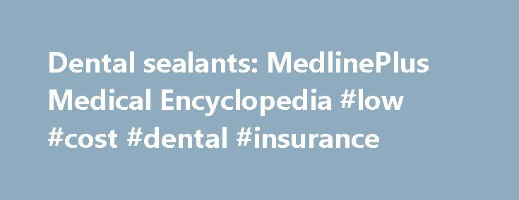 Dental sealants: MedlinePlus Medical Encyclopedia #low #cost #dental #insurance http://dental.remmont.com/dental-sealants-medlineplus-medical-encyclopedia-low-cost-dental-insurance/  #dental sealants # Dental sealants Ahovuo-Saloranta A, Forss H, Walsh T, Hiiri A, Nordblad A, Mäkelä M, Worthington HV. Sealants for preventing dental decay in the permanent teeth. Cochrane Database Syst Rev. 2013 Mar 28;3:CD001830. PMID: 23543512 www.ncbi.nlm.nih.gov/pubmed/23543512. Beauchamp J, Caufield PW…