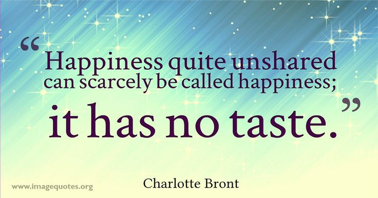Happiness quite unshared can scarcely be called happiness; it has no taste