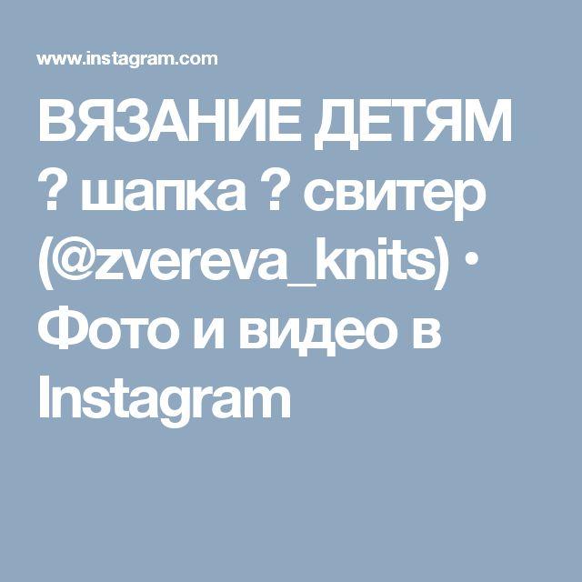 ВЯЗАНИЕ ДЕТЯМ 🌼 шапка 🌸 свитер (@zvereva_knits) • Фото и видео в Instagram